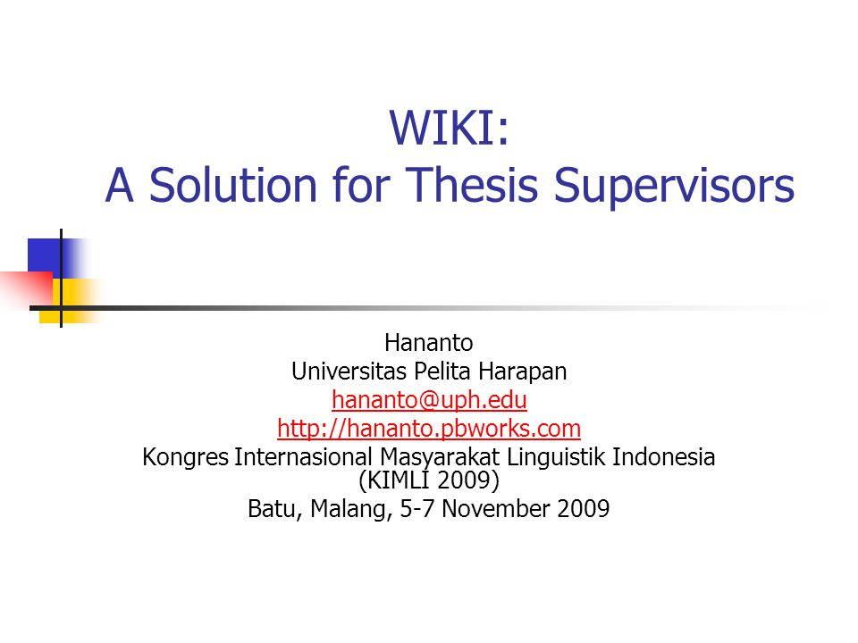 WIKI: A Solution for Thesis Supervisors Hananto Universitas Pelita Harapan hananto@uph.edu http://hananto.pbworks.com Kongres Internasional Masyarakat Linguistik Indonesia (KIMLI 2009) Batu, Malang, 5-7 November 2009