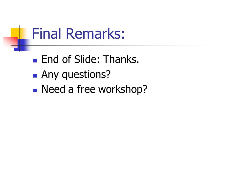 Final Remarks: End of Slide: Thanks. Any questions Need a free workshop