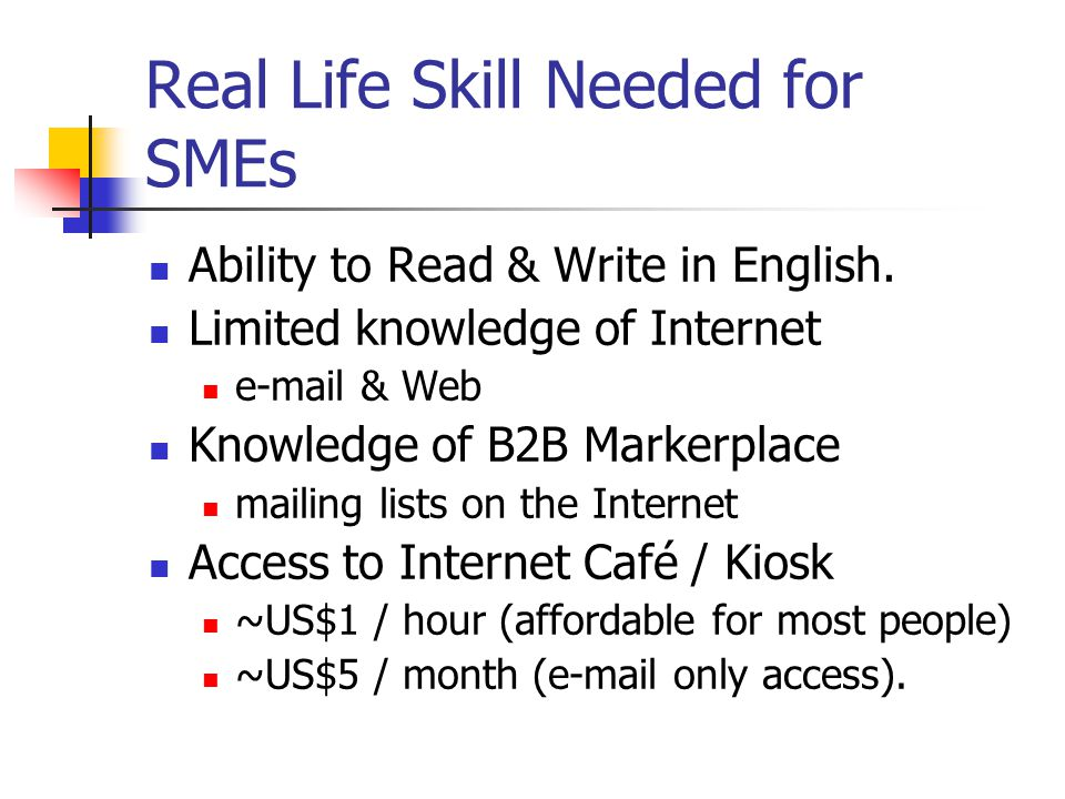 Real Life Skill Needed for SMEs Ability to Read & Write in English. Limited knowledge of Internet e-mail & Web Knowledge of B2B Markerplace mailing li