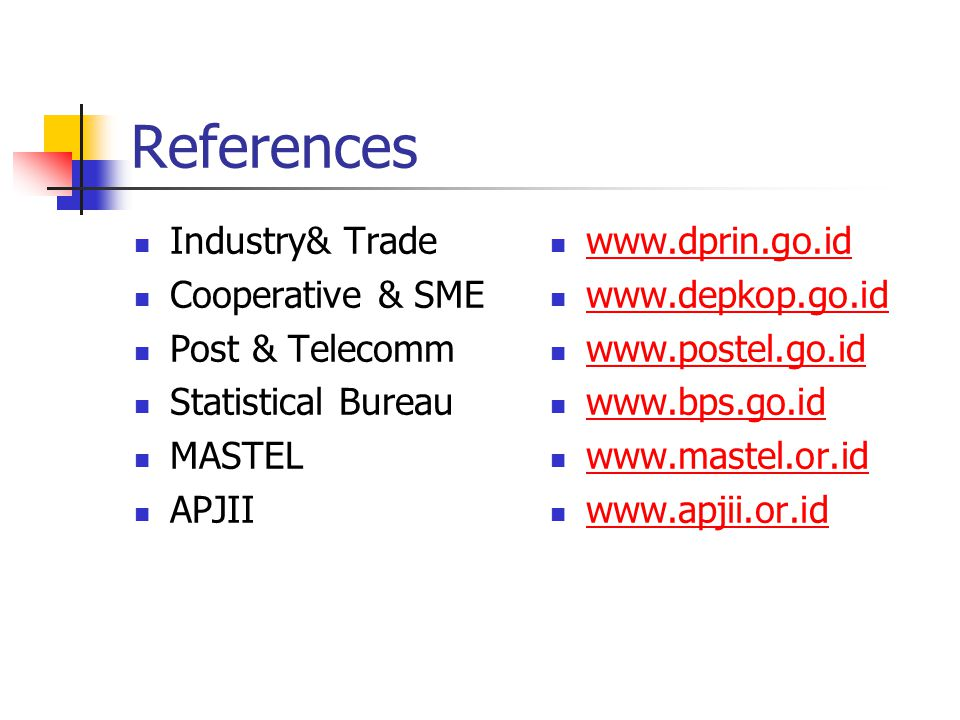 References Industry& Trade Cooperative & SME Post & Telecomm Statistical Bureau MASTEL APJII www.dprin.go.id www.depkop.go.id www.postel.go.id www.bps