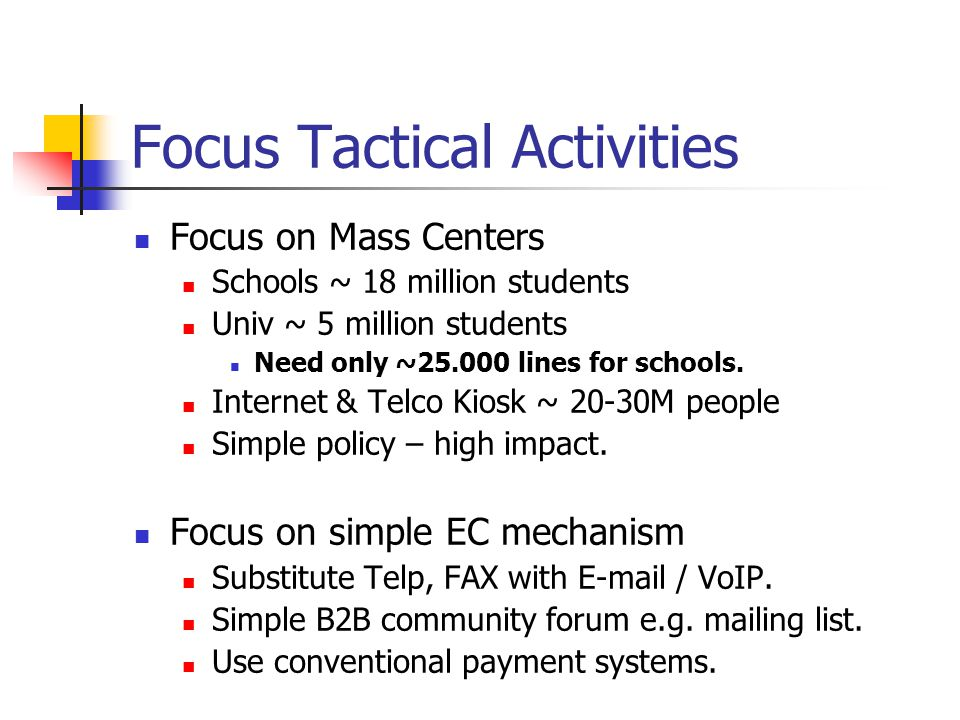 Focus Tactical Activities Focus on Mass Centers Schools ~ 18 million students Univ ~ 5 million students Need only ~25.000 lines for schools. Internet