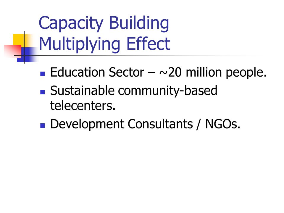 Capacity Building Multiplying Effect Education Sector – ~20 million people. Sustainable community-based telecenters. Development Consultants / NGOs.