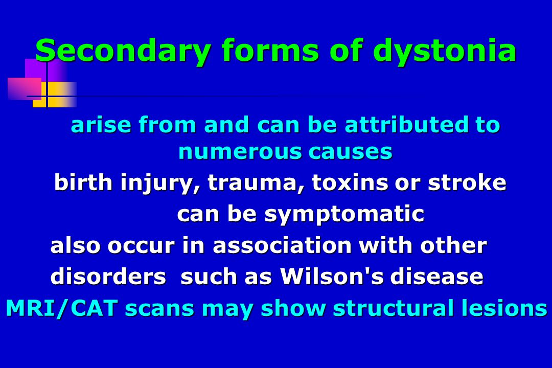 Secondary forms of dystonia arise from and can be attributed to numerous causes arise from and can be attributed to numerous causes birth injury, trauma, toxins or stroke birth injury, trauma, toxins or stroke can be symptomatic can be symptomatic also occur in association with other also occur in association with other disorders such as Wilson s disease disorders such as Wilson s disease MRI/CAT scans may show structural lesions