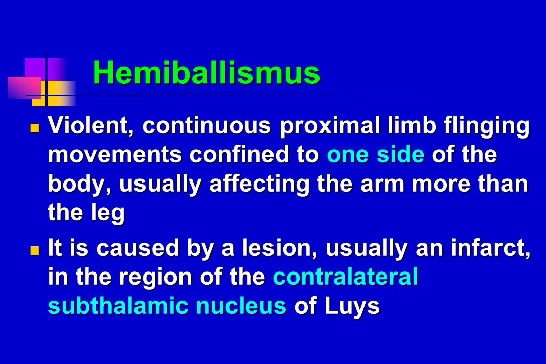 Hemiballismus Hemiballismus Violent, continuous proximal limb flinging movements confined to one side of the body, usually affecting the arm more than the leg Violent, continuous proximal limb flinging movements confined to one side of the body, usually affecting the arm more than the leg It is caused by a lesion, usually an infarct, in the region of the contralateral subthalamic nucleus of Luys It is caused by a lesion, usually an infarct, in the region of the contralateral subthalamic nucleus of Luys