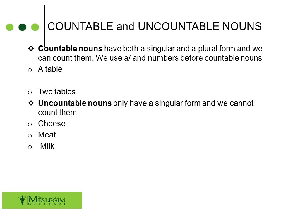 COUNTABLE and UNCOUNTABLE NOUNS  Countable nouns have both a singular and a plural form and we can count them.