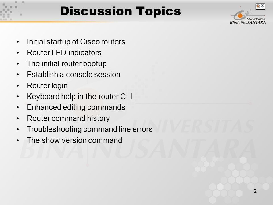 Discussion Topics Initial startup of Cisco routers Router LED indicators The initial router bootup Establish a console session Router login Keyboard help in the router CLI Enhanced editing commands Router command history Troubleshooting command line errors The show version command 2
