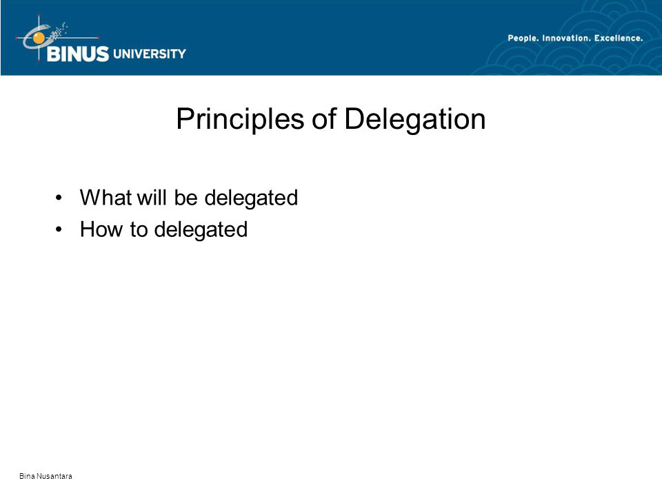 Bina Nusantara Principles of Delegation What will be delegated How to delegated