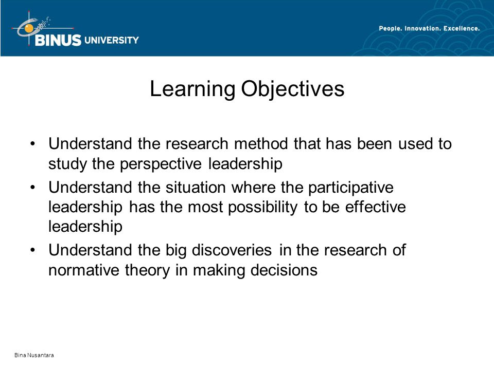 Bina Nusantara Learning Objectives Understand the research method that has been used to study the perspective leadership Understand the situation where the participative leadership has the most possibility to be effective leadership Understand the big discoveries in the research of normative theory in making decisions