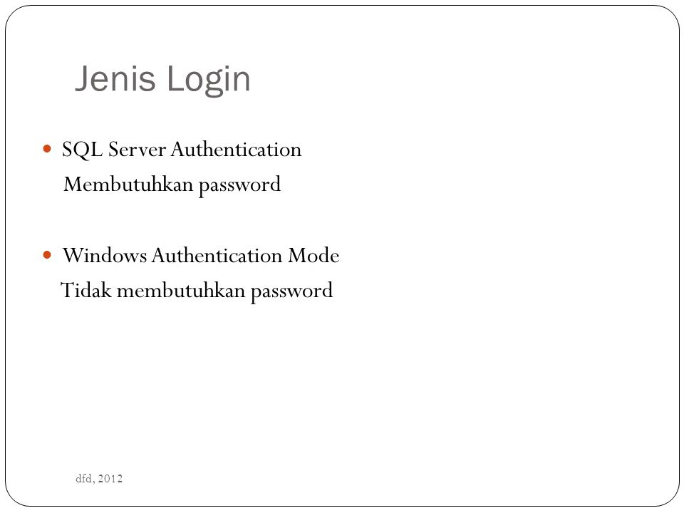 Jenis Login dfd, 2012 SQL Server Authentication Membutuhkan password Windows Authentication Mode Tidak membutuhkan password