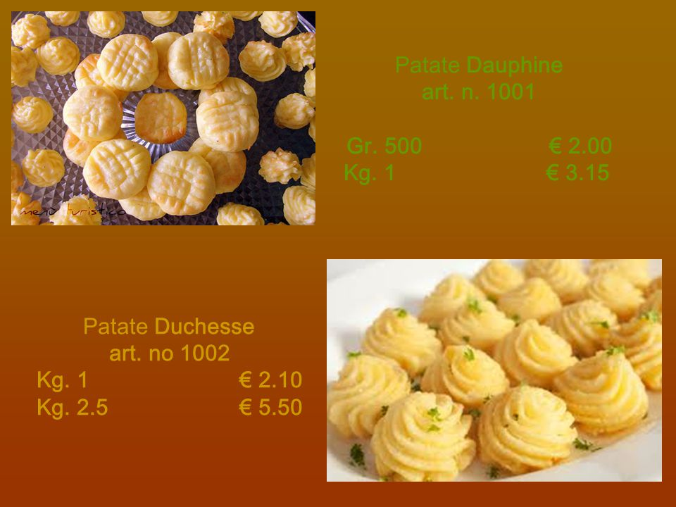 Patate Dauphine art. n. 1001 Gr. 500€ 2.00 Kg. 1€ 3.15 Patate Duchesse art. no 1002 Kg. 1€ 2.10 Kg. 2.5€ 5.50