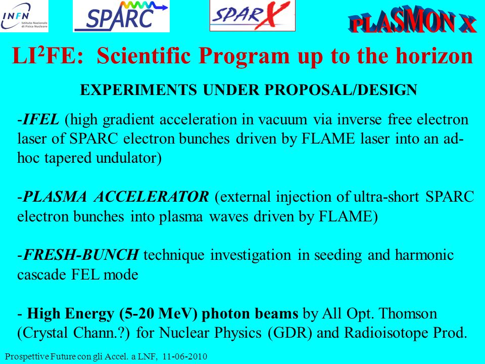 EXPERIMENTS UNDER PROPOSAL/DESIGN -IFEL (high gradient acceleration in vacuum via inverse free electron laser of SPARC electron bunches driven by FLAME laser into an ad- hoc tapered undulator) -PLASMA ACCELERATOR (external injection of ultra-short SPARC electron bunches into plasma waves driven by FLAME) -FRESH-BUNCH technique investigation in seeding and harmonic cascade FEL mode - High Energy (5-20 MeV) photon beams by All Opt.