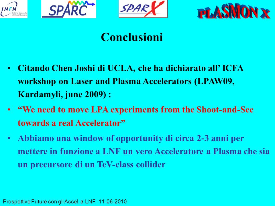Conclusioni Citando Chen Joshi di UCLA, che ha dichiarato all' ICFA workshop on Laser and Plasma Accelerators (LPAW09, Kardamyli, june 2009) : We need to move LPA experiments from the Shoot-and-See towards a real Accelerator Abbiamo una window of opportunity di circa 2-3 anni per mettere in funzione a LNF un vero Acceleratore a Plasma che sia un precursore di un TeV-class collider