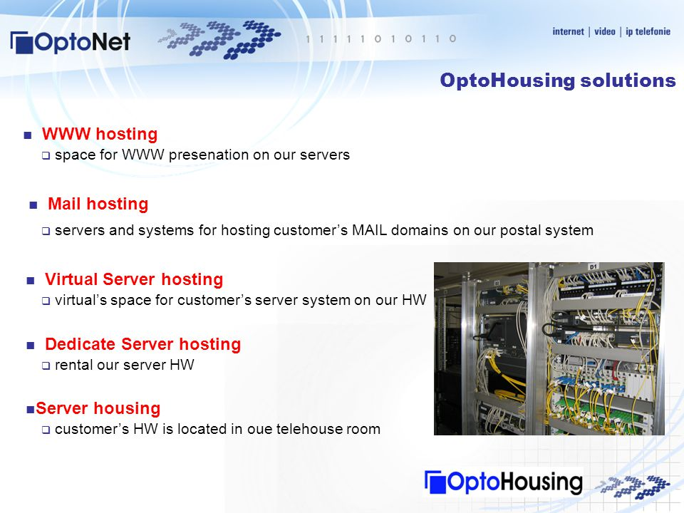 OptoHousing solutions  space for WWW presenation on our servers WWW hosting Mail hosting  servers and systems for hosting customer's MAIL domains on our postal system Virtual Server hosting  virtual's space for customer's server system on our HW Dedicate Server hosting  rental our server HW Server housing  customer's HW is located in oue telehouse room