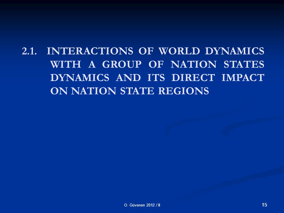 O. Güvenen 2012 / II 15 2.1. INTERACTIONS OF WORLD DYNAMICS WITH A GROUP OF NATION STATES DYNAMICS AND ITS DIRECT IMPACT ON NATION STATE REGIONS