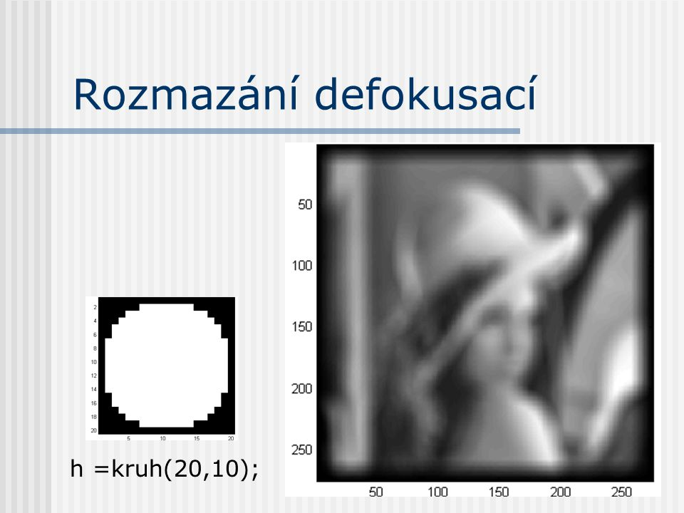 Rozmazání defokusací m1 = log(abs(fft2(f).^2)); m2 = real(fft2(m1)); mi = min(m2(:)); m3 = m2 < 0.9*mi; fftshift(m3)fftshift(m1)