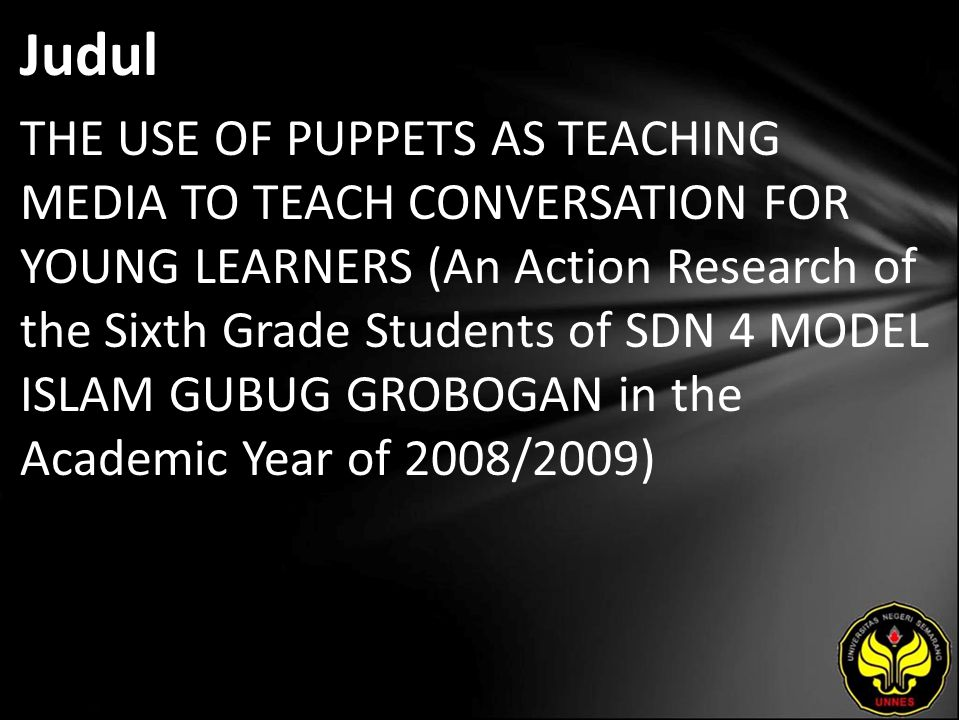 Abstrak The topic of this action research is the use of puppets as teaching media to teach conversation for young learners-an action research of the sixth grade students of SDN 4 Model Islam Gubug Grobogan in the academic year 2008/2009.