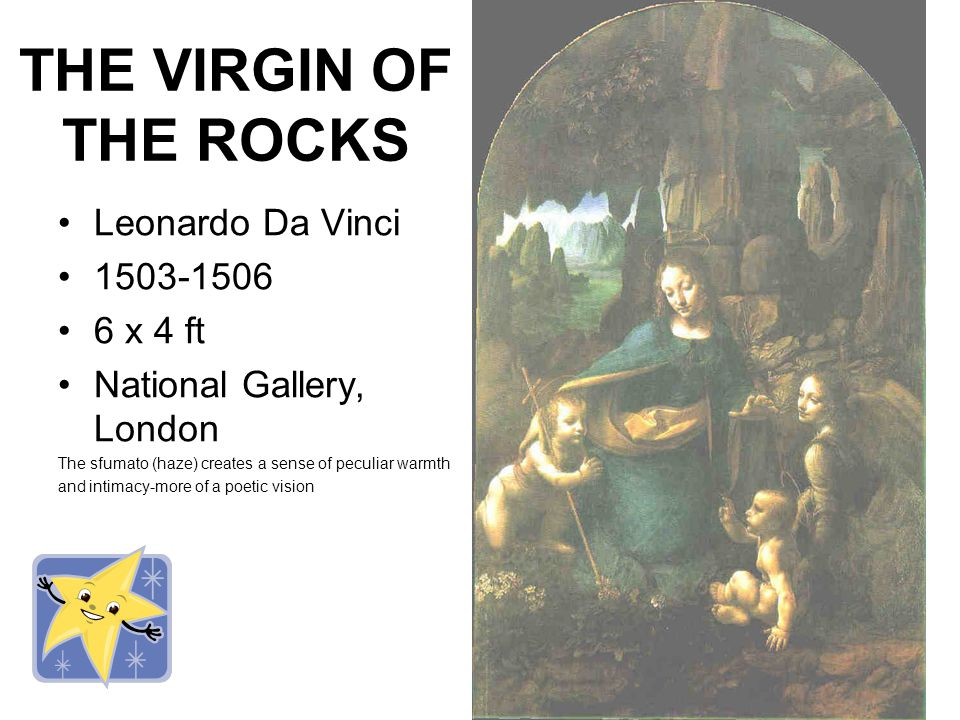 THE VIRGIN OF THE ROCKS Leonardo Da Vinci 1503-1506 6 x 4 ft National Gallery, London The sfumato (haze) creates a sense of peculiar warmth and intimacy-more of a poetic vision