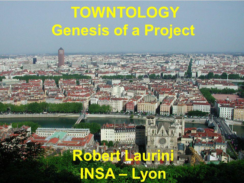 TOWNTOLOGY Genesis of a Project Robert Laurini INSA – Lyon