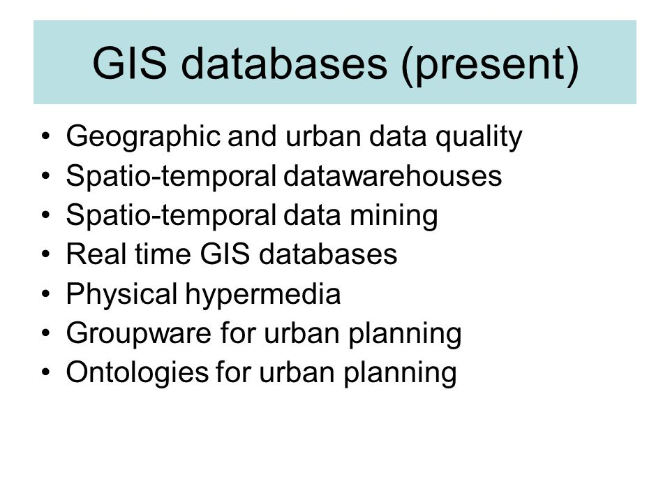 GIS databases (present) Geographic and urban data quality Spatio-temporal datawarehouses Spatio-temporal data mining Real time GIS databases Physical hypermedia Groupware for urban planning Ontologies for urban planning