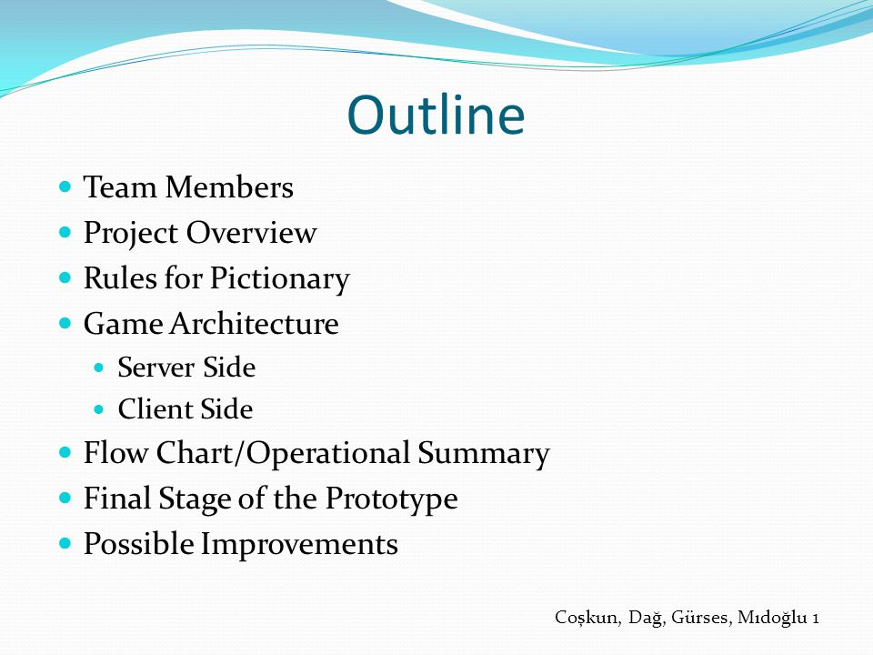 Outline Team Members Project Overview Rules for Pictionary Game Architecture Server Side Client Side Flow Chart/Operational Summary Final Stage of the Prototype Possible Improvements Coşkun, Dağ, Gürses, Mıdoğlu 1