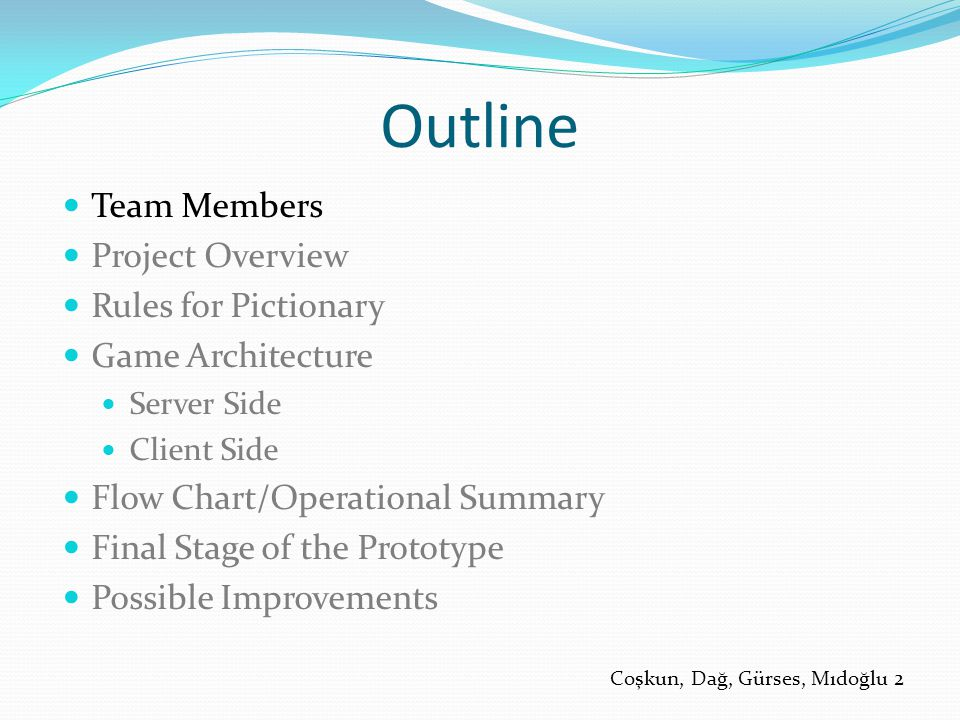 Outline Team Members Project Overview Rules for Pictionary Game Architecture Server Side Client Side Flow Chart/Operational Summary Final Stage of the Prototype Possible Improvements Coşkun, Dağ, Gürses, Mıdoğlu 2
