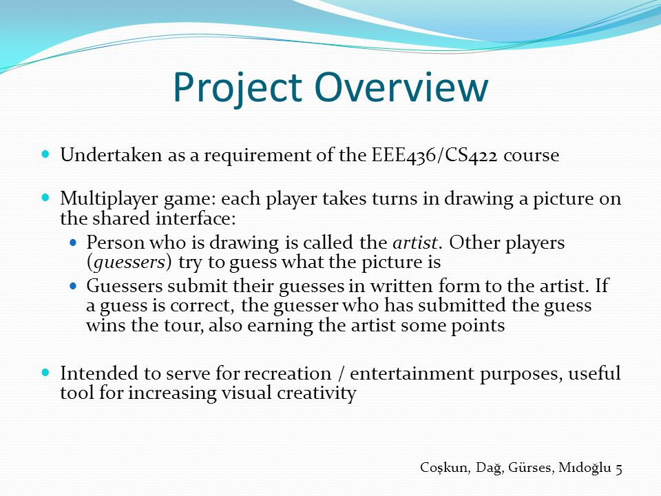 Project Overview Undertaken as a requirement of the EEE436/CS422 course Multiplayer game: each player takes turns in drawing a picture on the shared interface: Person who is drawing is called the artist.