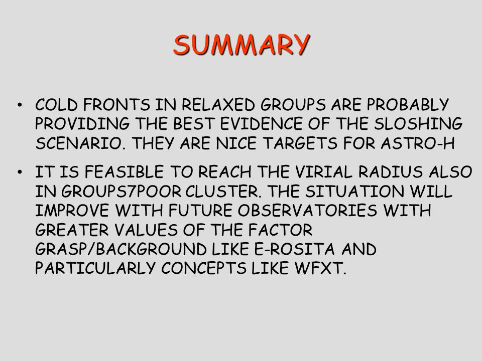 SUMMARY COLD FRONTS IN RELAXED GROUPS ARE PROBABLY PROVIDING THE BEST EVIDENCE OF THE SLOSHING SCENARIO.