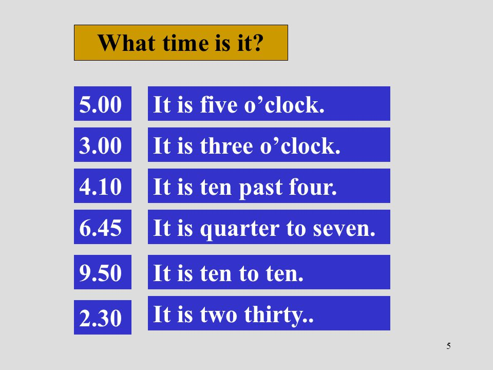 5 What time is it. 5.00It is five o'clock. 3.00It is three o'clock.