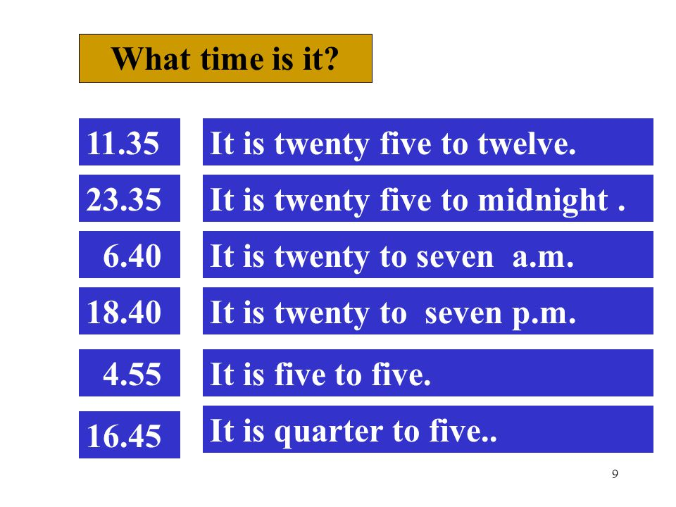 9 What time is it. 11.35It is twenty five to twelve.