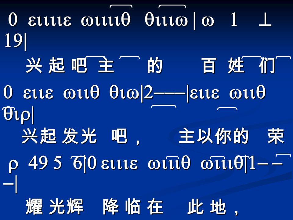 0 eiiiie wiiiiq qiiiw | w 1 ^ 19| 0 eiiiie wiiiiq qiiiw | w 1 ^ 19| 兴 起 吧 主 的 百 姓 们 兴 起 吧 主 的 百 姓 们 0 eiie wiiq qiw|2---|eiie wiiq qir| 兴起 发光 吧, 主以你的 荣 兴起 发光 吧, 主以你的 荣 r 49 5 6|0 eiiie wiiiq wiiiq|1- - -| r 49 5 6|0 eiiie wiiiq wiiiq|1- - -| 耀 光辉 降 临 在 此 地, 耀 光辉 降 临 在 此 地, 0YiiY qiiY YiY|4 3 qiiw2|4 eiw qw eie| 全世界笼 罩在黑暗中 彷徨 无 助里 全世界笼 罩在黑暗中 彷徨 无 助里