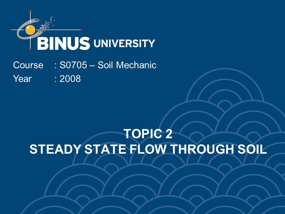 TOPIC 2 STEADY STATE FLOW THROUGH SOIL Course: S0705 – Soil Mechanic Year: 2008