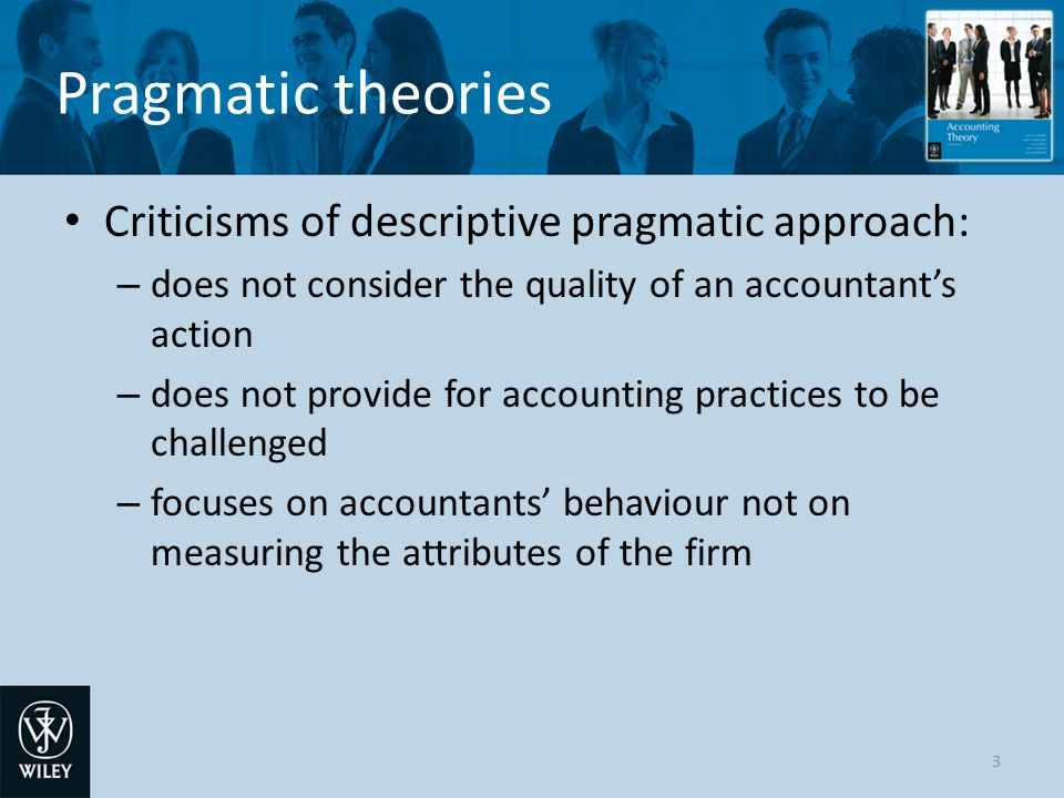 Pragmatic theories Psychological pragmatic approach: theory depends on observations of the reactions of users to the accountants' outputs a reaction is taken as evidence that the outputs are useful and contain relevant information 4