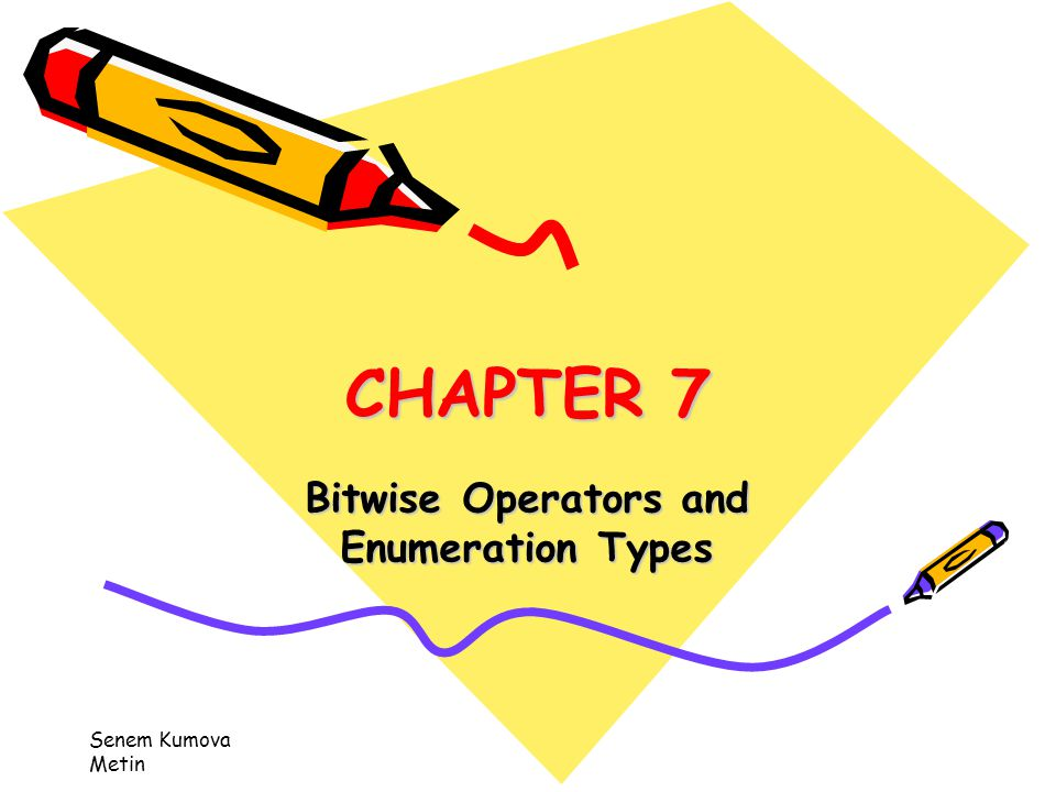 Senem Kumova Metin CHAPTER 7 Bitwise Operators and Enumeration Types