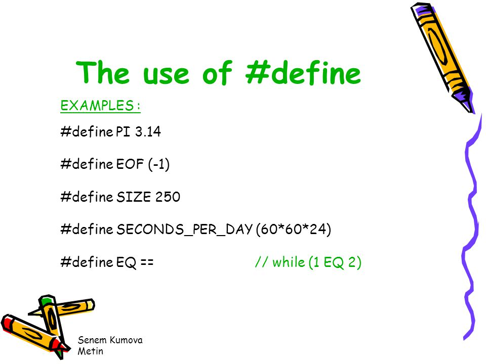 Senem Kumova Metin The use of #define EXAMPLES : #define PI 3.14 #define EOF (-1) #define SIZE 250 #define SECONDS_PER_DAY (60*60*24) #define EQ == // while (1 EQ 2)