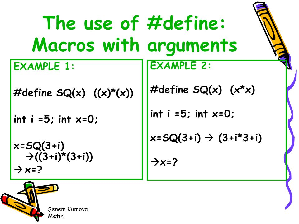 Senem Kumova Metin The use of #define: Macros with arguments EXAMPLE 1: #define SQ(x) ((x)*(x)) int i =5; int x=0; x=SQ(3+i)  ((3+i)*(3+i))  x=.