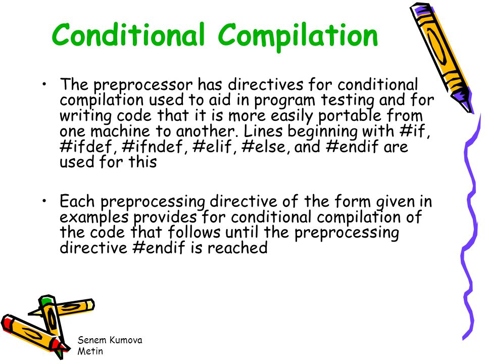 Senem Kumova Metin Conditional Compilation The preprocessor has directives for conditional compilation used to aid in program testing and for writing code that it is more easily portable from one machine to another.