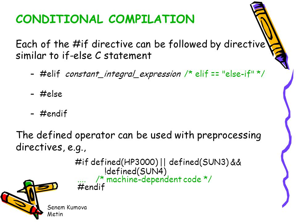 Senem Kumova Metin CONDITIONAL COMPILATION Each of the #if directive can be followed by directive similar to if-else C statement –#elif constant_integral_expression /* elif == else-if */ –#else –#endif The defined operator can be used with preprocessing directives, e.g., #if defined(HP3000) || defined(SUN3) && !defined(SUN4)....