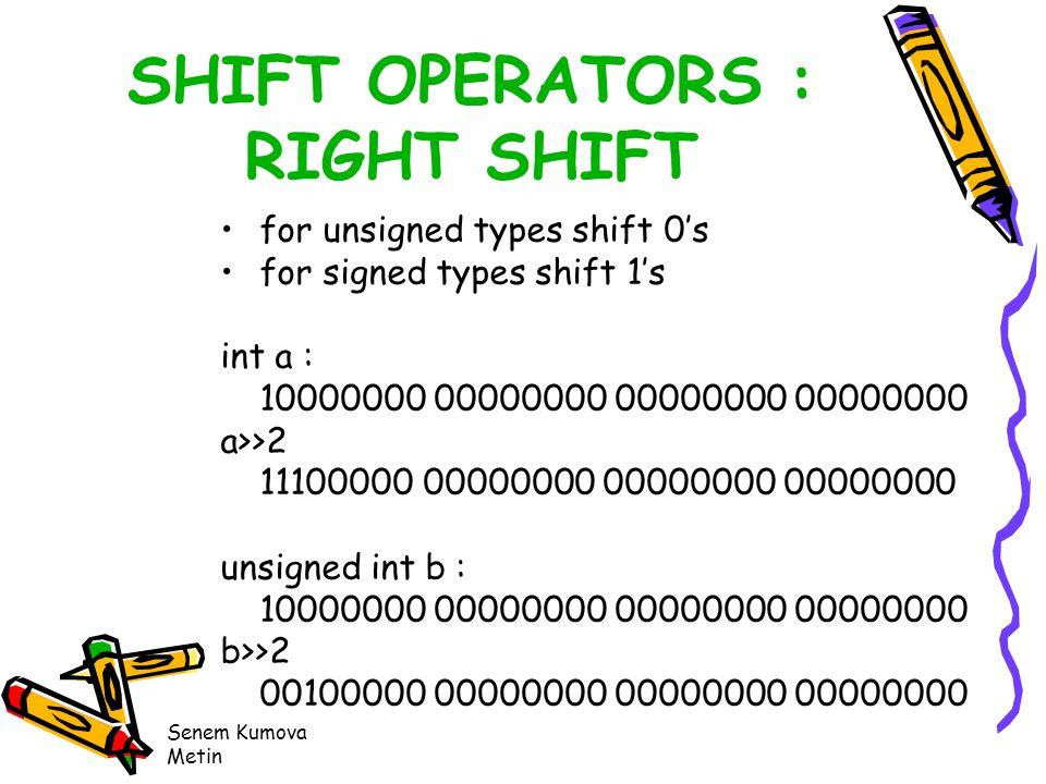 Senem Kumova Metin SHIFT OPERATORS : RIGHT SHIFT for unsigned types shift 0's for signed types shift 1's int a : 10000000 00000000 00000000 00000000 a>>2 11100000 00000000 00000000 00000000 unsigned int b : 10000000 00000000 00000000 00000000 b>>2 00100000 00000000 00000000 00000000