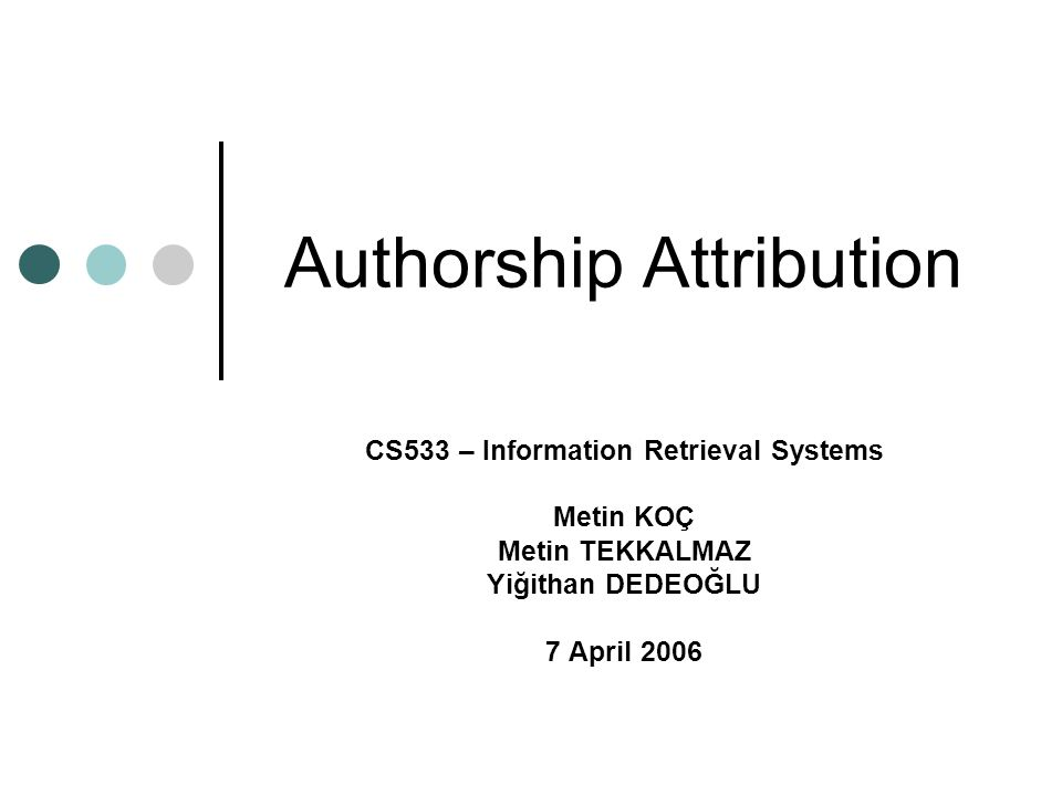 Authorship Attribution CS533 – Information Retrieval Systems Metin KOÇ Metin TEKKALMAZ Yiğithan DEDEOĞLU 7 April 2006