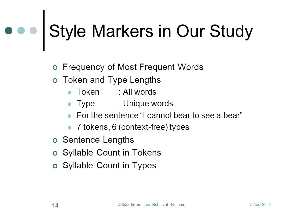 7 April 2006CS533 Information Retrieval Systems 14 Style Markers in Our Study Frequency of Most Frequent Words Token and Type Lengths Token: All words Type: Unique words For the sentence I cannot bear to see a bear 7 tokens, 6 (context-free) types Sentence Lengths Syllable Count in Tokens Syllable Count in Types