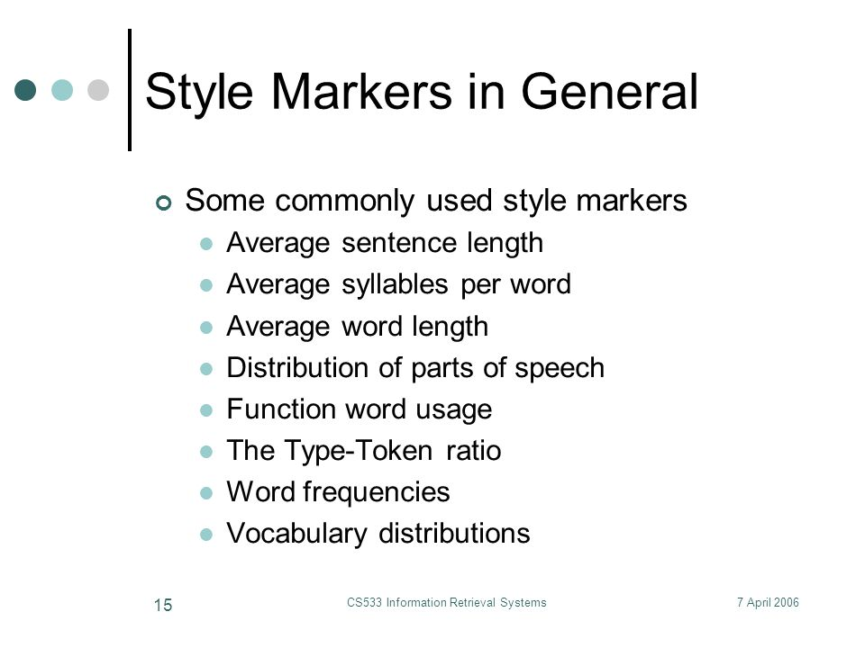 7 April 2006CS533 Information Retrieval Systems 15 Style Markers in General Some commonly used style markers Average sentence length Average syllables per word Average word length Distribution of parts of speech Function word usage The Type-Token ratio Word frequencies Vocabulary distributions