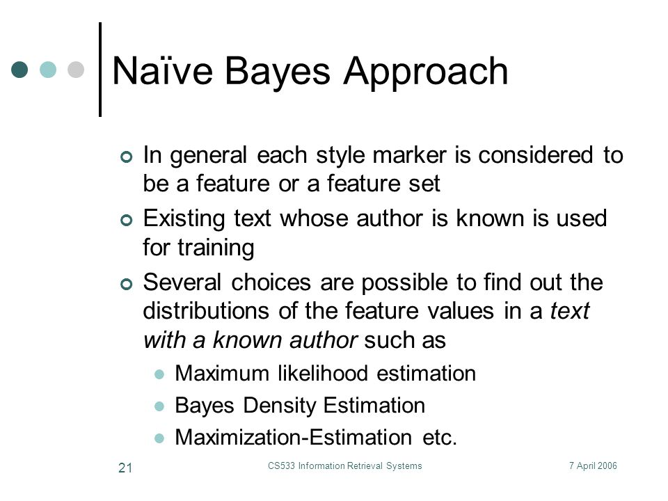7 April 2006CS533 Information Retrieval Systems 21 Naïve Bayes Approach In general each style marker is considered to be a feature or a feature set Existing text whose author is known is used for training Several choices are possible to find out the distributions of the feature values in a text with a known author such as Maximum likelihood estimation Bayes Density Estimation Maximization-Estimation etc.