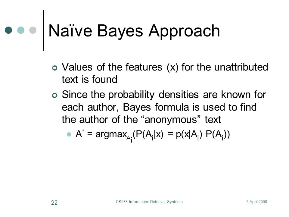 7 April 2006CS533 Information Retrieval Systems 22 Naïve Bayes Approach Values of the features (x) for the unattributed text is found Since the probability densities are known for each author, Bayes formula is used to find the author of the anonymous text A * = argmax A i (P(A i |x) = p(x|A i ) P(A i ))