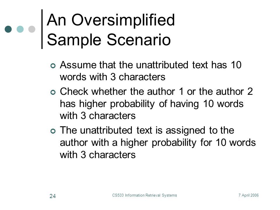 7 April 2006CS533 Information Retrieval Systems 24 An Oversimplified Sample Scenario Assume that the unattributed text has 10 words with 3 characters Check whether the author 1 or the author 2 has higher probability of having 10 words with 3 characters The unattributed text is assigned to the author with a higher probability for 10 words with 3 characters