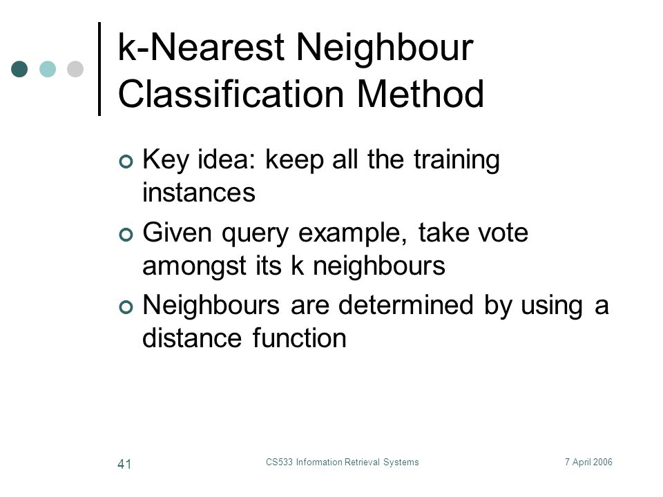 7 April 2006CS533 Information Retrieval Systems 41 k-Nearest Neighbour Classification Method Key idea: keep all the training instances Given query example, take vote amongst its k neighbours Neighbours are determined by using a distance function
