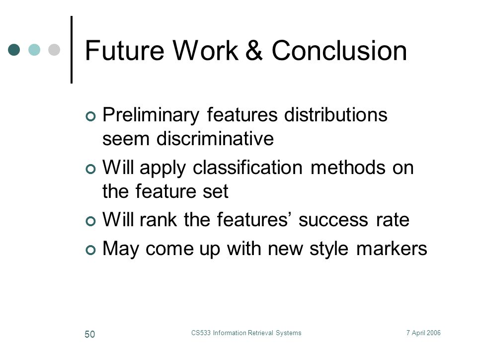 7 April 2006CS533 Information Retrieval Systems 50 Future Work & Conclusion Preliminary features distributions seem discriminative Will apply classification methods on the feature set Will rank the features' success rate May come up with new style markers