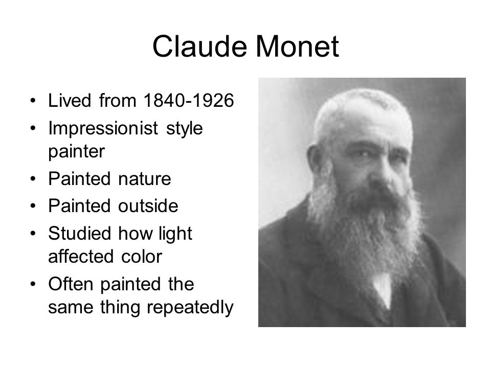 Claude Monet Lived from 1840-1926 Impressionist style painter Painted nature Painted outside Studied how light affected color Often painted the same thing repeatedly