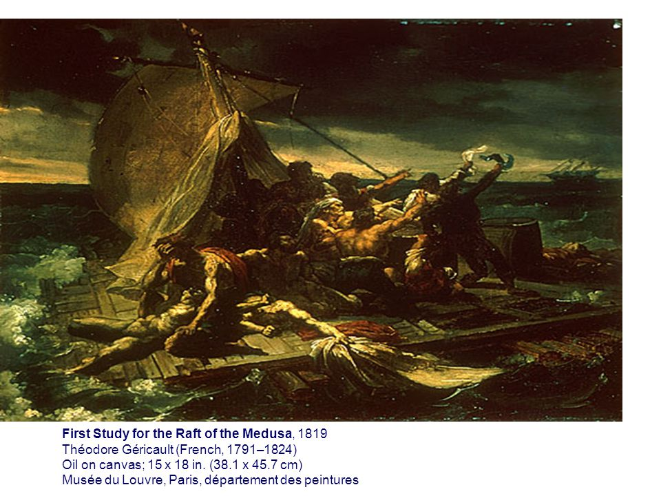 First Study for the Raft of the Medusa, 1819 Théodore Géricault (French, 1791–1824) Oil on canvas; 15 x 18 in. (38.1 x 45.7 cm) Musée du Louvre, Paris