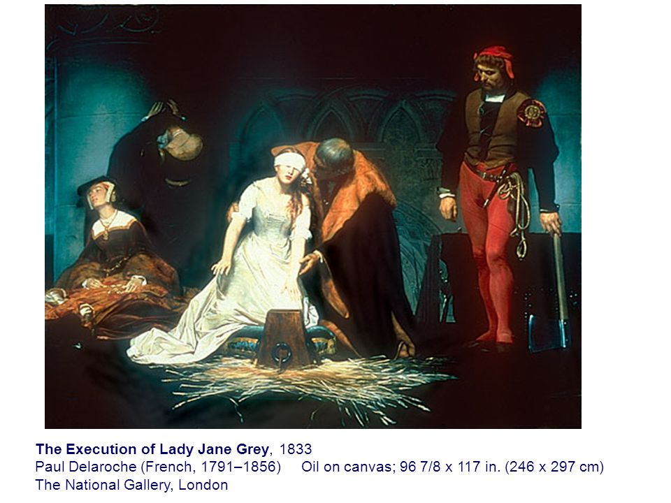 The Execution of Lady Jane Grey, 1833 Paul Delaroche (French, 1791–1856) Oil on canvas; 96 7/8 x 117 in.
