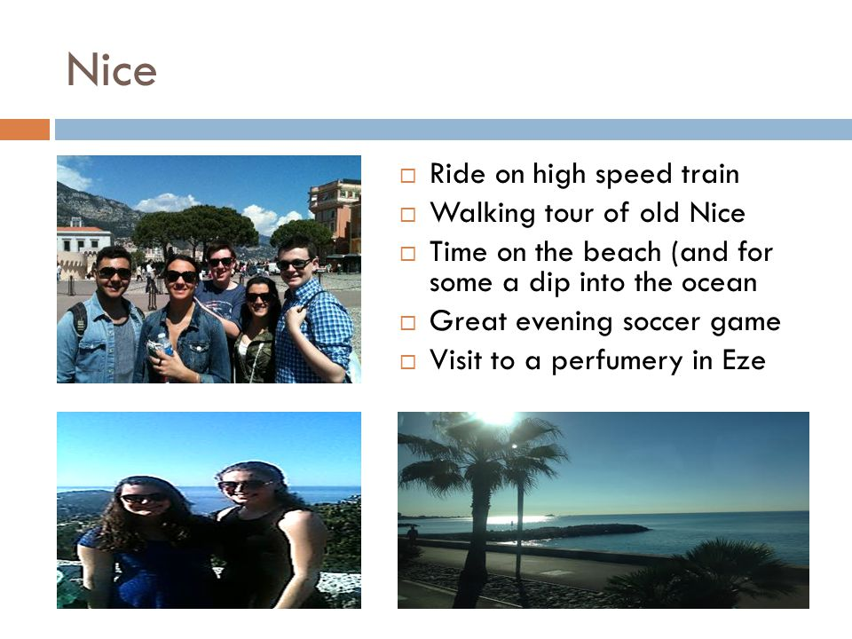 Nice  Ride on high speed train  Walking tour of old Nice  Time on the beach (and for some a dip into the ocean  Great evening soccer game  Visit to a perfumery in Eze